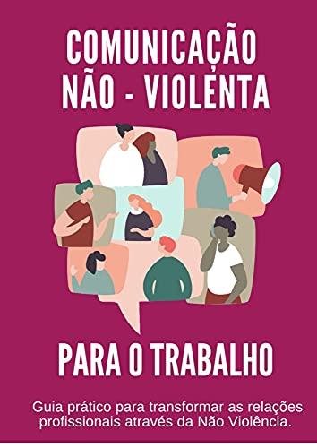 Comunicação não Violenta para o Trabalho: Guia prático para transformar as relações profissionais através da não-violência.