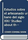 Estudios sobre el artesanado urbano del siglo XIX/ Studies about the Urban Artisanship of the XIX Century (Biblioteca De Signos)