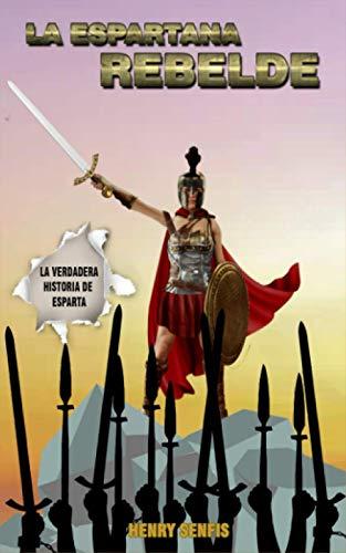 LA ESPARTANA REBELDE: La Verdadera Historia De Esparta