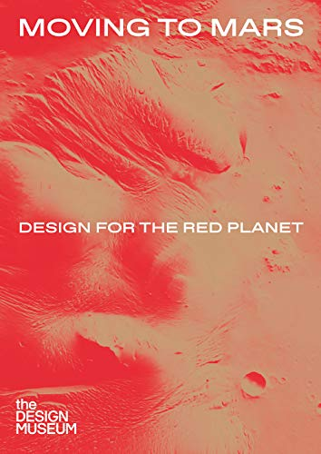 Moving to Mars: Design for the Red Planet (DESIGN MUSEUM P)