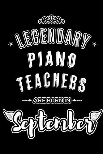 Legendary Piano Teachers are born in September: Blank Lined Piano Teacher Journal Notebooks Diary as Appreciation, Birthday, Welcome, Farewell, Thank ... teachers. Alternative to B-day present Card