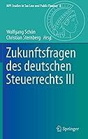Zukunftsfragen des deutschen Steuerrechts III (MPI Studies in Tax Law and Public Finance, 8)