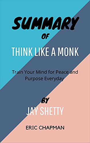 SUMMARY OF THINK LIKE A MONK By Jay Shetty: Train Your Mind for Peace and Purpose Everyday (English Edition)