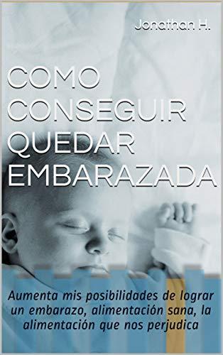 COMO CONSEGUIR QUEDAR EMBARAZADA: Aumenta mis posibilidades de lograr un embarazo, alimentación sana, la alimentación que nos perjudica