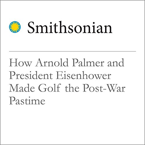How Arnold Palmer and President Eisenhower Made Golf the Post-War Pastime audiobook cover art
