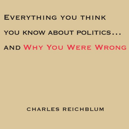 Everything You Think You Know About Politics...and Why You're Wrong cover art