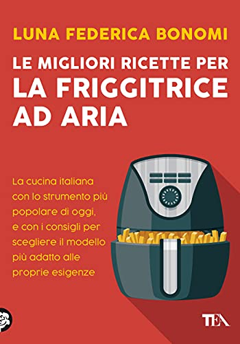 Le migliori ricette per la friggitrice ad aria. La cucina italiana con lo strumento più popolare di oggi, e con i consigli per scegliere il modello più adatto alle proprie esigenze