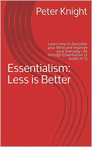 Essentialism: Less is Better: Learn How to Declutter your Mind and Improve your Everyday Life through Essentialism (2 books in 1)
