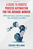 A Guide to Robotic Process Automation For the Average Worker: RPA Use Cases, and How to Keep Your Job Safe from Bots - Zachary Williams