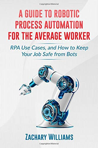 A Guide to Robotic Process Automation For the Average Worker: RPA Use Cases, and How to Keep Your Job Safe from Bots