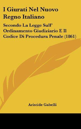 I Giurati Nel Nuovo Regno Italiano: Secondo La Legge Sull' Ordinamento Giudiziario E Il Codice Di Procedura Penale (1861)