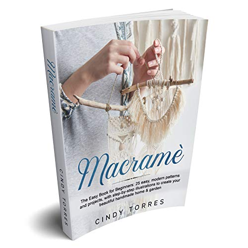 Macramè: The Easy Book for Beginners: 25 easy, modern patterns and projects, with step-by-step illustrations to create your beautiful handmade home & garden (English Edition)