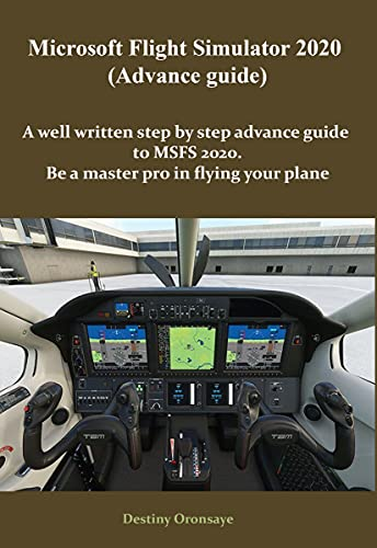 Microsoft Flight Simulator2020 (Advance guide): A well written step by step advance guide to MSFS 2020. Be a master pro in flying your plane (Microsoft Flight Simulator 2020 Book 2) (English Edition)