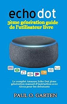 Echo Dot 3ème génération guide de l'utilisateur livre: Le complet Amazon Echo Dot 3ème génération manuel d'instruction avec Alexa pour les debutants [Mise à jour pour 2020] (French Edition) par [Paul Garten]