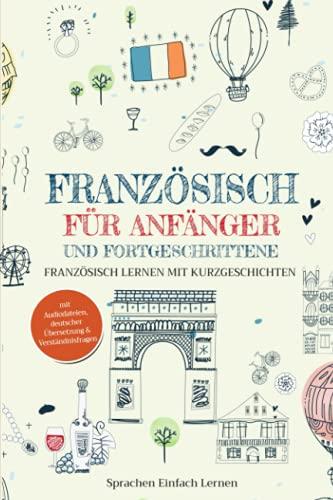 Französisch für Anfänger und Fortgeschrittene: Französisch lernen mit Kurzgeschichten (mit Audiodateien, deutscher Übersetzung & Verständnisfragen)