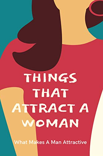 Things That Attract A Woman: What Makes A Man Attractive: How To Attract Women Without Talking (English Edition)