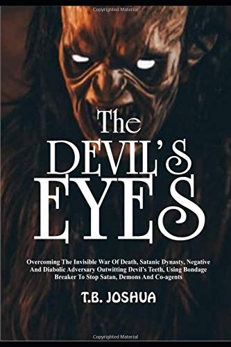 THE DEVIL'S EYES: Overcoming The Invisible War Of The Death, Satanic Dynasty, Negative And Diabolic Adversary, Outwitting Devil's Teeth Using Bondage Breaker To Stop Satan, Demons & C0-Agents