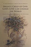 Mighty Child of God, God's Love Can Change the World: Classic prayer and handbook for all Christians