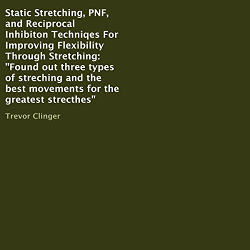 Static Stretching, PNF, and Reciprocal Inhibiton Techniqes for Improving Flexibility Through Stretching audiobook cover art
