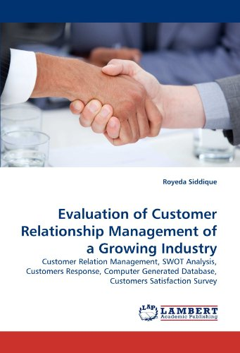 Evaluation of Customer Relationship Management of a Growing Industry: Customer Relation Management, SWOT Analysis, Customers Response, Computer Generated Database, Customers Satisfaction Survey