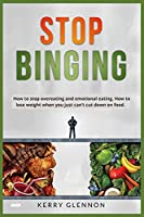 Stop Binging: How to stop overeating and emotional eating. How to lose weight when you just can't cut down on food.