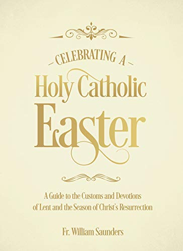 Celebrating a Holy Catholic Easter: A Guide to the Customs and Devotions of Lent and the Season of Christ's Resurrection