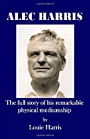 Alec Harris- The Full Story of His Remarkble Physical Meduimship by Louie Harris(2009-09-18)