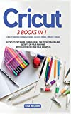 Cricut: 3 BOOK IN 1: Cricut Maker For Beginners, Design Space, Project Ideas. A Step-By-Step Guide To Master All The Potentialities And Secret Of Your Machine. With Illustrated Practical Examples