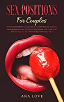 Sex Positions for Couples: The Complete Guide To Learn What Are The Best Sex Positions, Increase Intimacy and Transform Your Sexual Life. Understand How To Improve Your Relationship with Kama Sutra