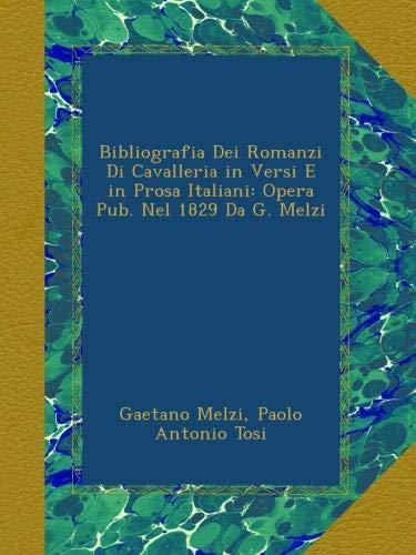 Bibliografia Dei Romanzi Di Cavalleria in Versi E in Prosa Italiani: Opera Pub. Nel 1829 Da G. Melzi
