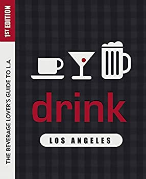 Drink  Los Angeles  The Drink Lover s Guide to L.A.