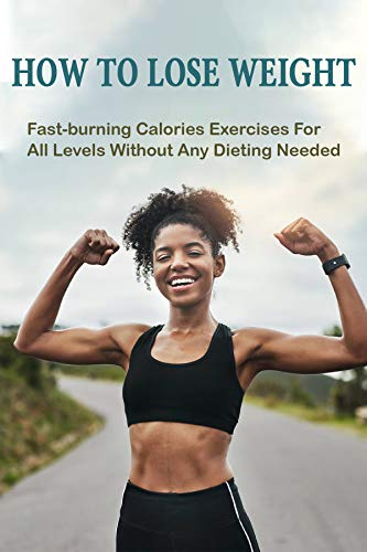 How To Lose Weight: Fast-burning Calories Exercises For All Levels Without Any Dieting Needed: How To Keep Fit 1