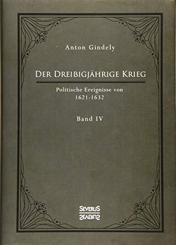 Der Dreißigjährige Krieg. Politische Ereignisse von 1622-1632. Band 4: in zwei Teilen. 1. Teil: Die Strafdelikte Ferdinands II und der Pfälzische ... bis zum Tod Gustav Adolfs II (1622-1632).