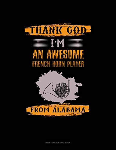 Thank God I'm An Awesome French Horn Player From Alabama: Maintenance Log Book: 244