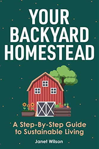 Your Backyard Homestead: A Step-By-Step Guide to Sustainable Living by [Janet Wilson]