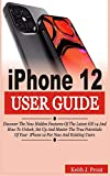 IPHONE 12 USER GUIDE: Discover the New Hidden Features Of the Latest iOS 14 and How to Unlock, Set Up And Master the True Potential Of Your iPhone 12 For New And Existing Users