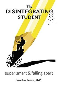 The Disintegrating Student: Super Smart & Falling Apart by [Jeannine Jannot]