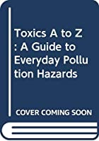 Toxics A to Z: A Guide to Everyday Pollution Hazards