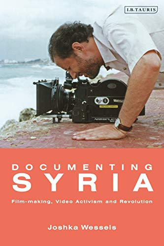 Documenting Syria: Film-making, Video Activism and Revolution (Library of Modern Middle East Studies) (English Edition)