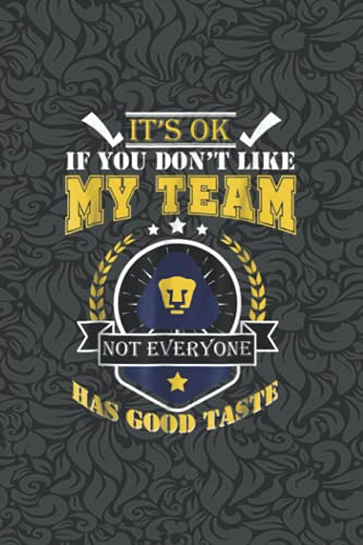 Pumas UNAM Its Ok If You Don't Like My Team NOTEBOOK Journal: Notebook...