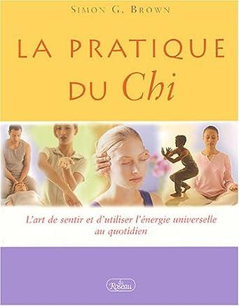La pratique du Chi : Lart de sentir et dutiliser lÿ©nergie universelle au quotidien