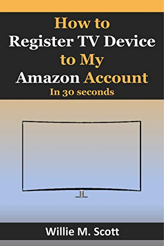 How to Register TV Device to My Amazon Account: Step by Step Guide on How to Register My TV To My Amazon Account in 30 Seconds with Screenshots (English Edition)