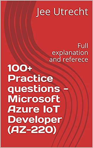 100+ Practice questions - Microsoft Azure IoT Developer (AZ-220): Full explanation and referece (English Edition)
