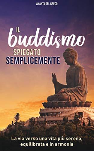 Il Buddismo spiegato semplicemente: La via verso una vita più serena, equilibrata e in armonia (Italian Edition)