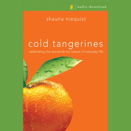 Cold Tangerines     Celebrating the Extraordinary Nature of Everyday Life              By:                                                                                                                                 Shauna Niequist                               Narrated by:                                                                                                                                 Shauna Niequist                      Length: 4 hrs and 30 mins     322 ratings     Overall 4.6