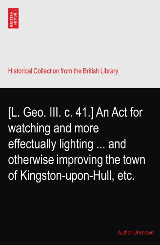 [L. Geo. III. c. 41.] An Act for watching and more effectually lighting ... and otherwise improving the town of Kingston-upon-Hull, etc.