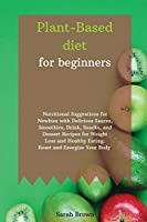 Plant-Based Diet for Beginners: Nutritional Suggestions for Newbies with Delicious Sauces, Smoothies, Drink, Snacks, and Dessert Recipes for Weight Loss and Healthy Eating. Reset and Energize Your Body