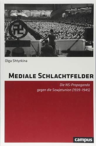 Mediale Schlachtfelder: Die NS-Propaganda gegen die Sowjetunion (1939-1945)