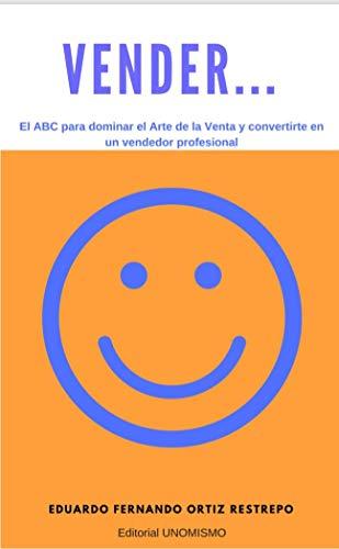 Vender...: El ABC para dominar el Arte de la Venta y convertirte...