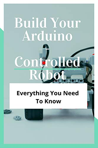 Build Your Arduino-Controlled Robot: Everything You Need To Know: How To Control Servo Motor (English Edition)